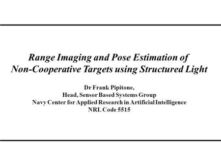 Range Imaging and Pose Estimation of Non-Cooperative Targets using Structured Light Dr Frank Pipitone, Head, Sensor Based Systems Group Navy Center for.