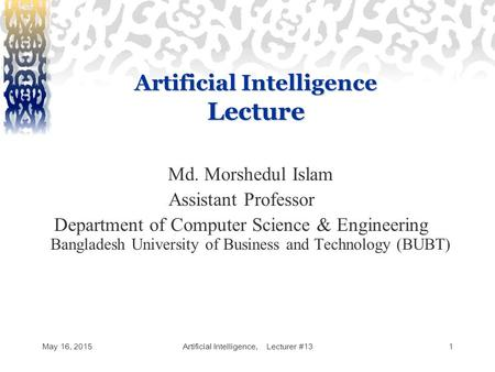 May 16, 2015Artificial Intelligence, Lecturer #131 Artificial Intelligence Lecture Md. Morshedul Islam Assistant Professor Department of Computer Science.