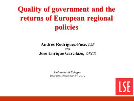 Quality of government and the returns of European regional policies Andrés Rodríguez-Pose, LSE with Jose Enrique Garcilazo, OECD Università di Bologna.