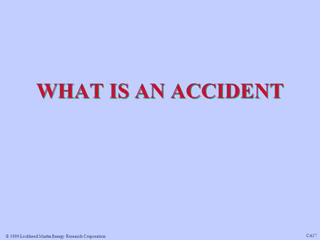 © 1999 Lockheed Martin Energy Research Corporation CA57 WHAT IS AN ACCIDENT.