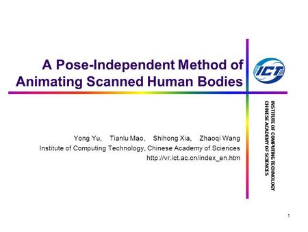 INSTITUTE OF COMPUTING TECHNOLOGYCHINESE ACADEMY OF SCIENCES 1 A Pose-Independent Method of Animating Scanned Human Bodies Yong Yu, Tianlu Mao, Shihong.
