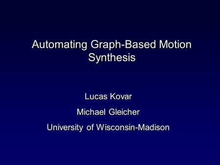 Automating Graph-Based Motion Synthesis Lucas Kovar Michael Gleicher University of Wisconsin-Madison.