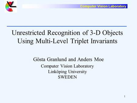 Computer Vision Laboratory 1 Unrestricted Recognition of 3-D Objects Using Multi-Level Triplet Invariants Gösta Granlund and Anders Moe Computer Vision.