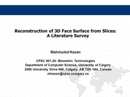 Reconstruction of 3D Face Surface from Slices: A Literature Survey Mahmudul Hasan CPSC 601.20: Biometric Technologies Department of Computer Science, University.