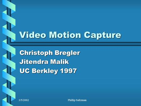 3/5/2002Phillip Saltzman Video Motion Capture Christoph Bregler Jitendra Malik UC Berkley 1997.