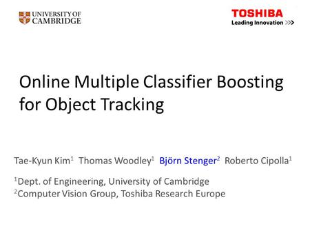Online Multiple Classifier Boosting for Object Tracking Tae-Kyun Kim 1 Thomas Woodley 1 Björn Stenger 2 Roberto Cipolla 1 1 Dept. of Engineering, University.