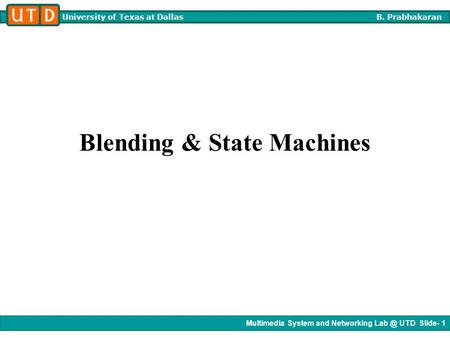Multimedia System and Networking UTD Slide- 1 University of Texas at Dallas B. Prabhakaran Blending & State Machines.