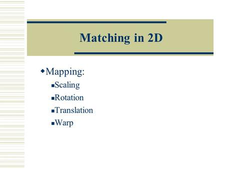 Matching in 2D  Mapping: Scaling Rotation Translation Warp.