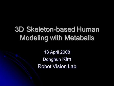 3DSkeleton-based Human Modeling with Metaballs 18 April 2008 Donghun Kim Robot Vision Lab.
