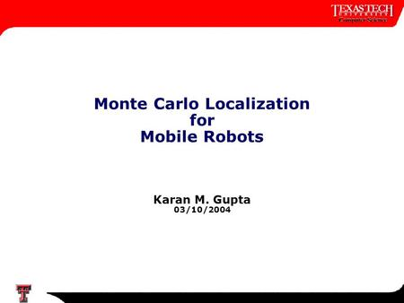 1 Monte Carlo Localization for Mobile Robots Karan M. Gupta 03/10/2004.