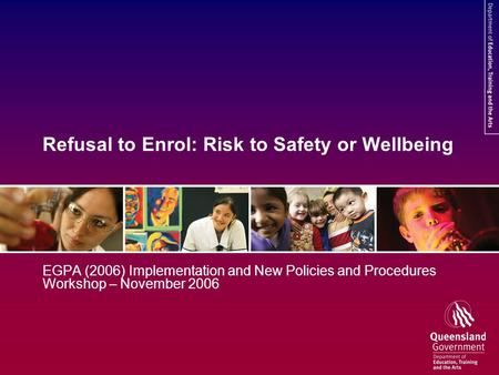 Refusal to Enrol: Risk to Safety or Wellbeing EGPA (2006) Implementation and New Policies and Procedures Workshop – November 2006.