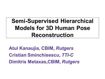 Semi-Supervised Hierarchical Models for 3D Human Pose Reconstruction Atul Kanaujia, CBIM, Rutgers Cristian Sminchisescu, TTI-C Dimitris Metaxas,CBIM, Rutgers.