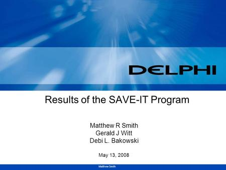 Matthew Smith Results of the SAVE-IT Program Matthew R Smith Gerald J Witt Debi L. Bakowski May 13, 2008.