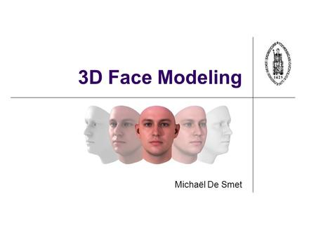 3D Face Modeling Michaël De Smet. Topics to Discuss 3D Morphable Models 3D face reconstruction Face recognition Lip synchronization.