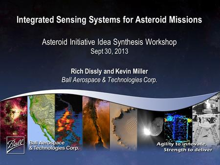 Integrated Sensing Systems for Asteroid Missions Asteroid Initiative Idea Synthesis Workshop Sept 30, 2013 Rich Dissly and Kevin Miller Ball Aerospace.