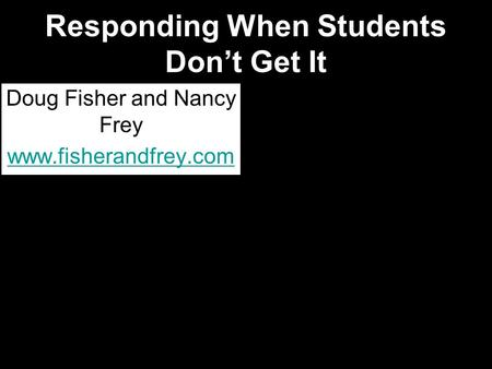 Responding When Students Don't Get It Doug Fisher and Nancy Frey www.fisherandfrey.com.