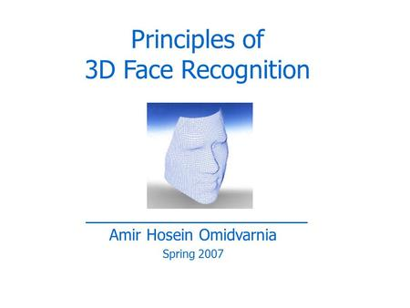 Amir Hosein Omidvarnia Spring 2007 Principles of 3D Face Recognition.