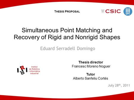 Eduard Serradell Domingo July 28 th, 2011 Simultaneous Point Matching and Recovery of Rigid and Nonrigid Shapes Thesis director Francesc Moreno Noguer.