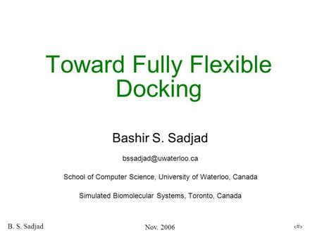 Nov. 2006 B. S. Sadjad 1 Toward Fully Flexible Docking Bashir S. Sadjad School of Computer Science, University of Waterloo, Canada.