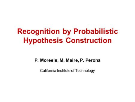 Recognition by Probabilistic Hypothesis Construction P. Moreels, M. Maire, P. Perona California Institute of Technology.