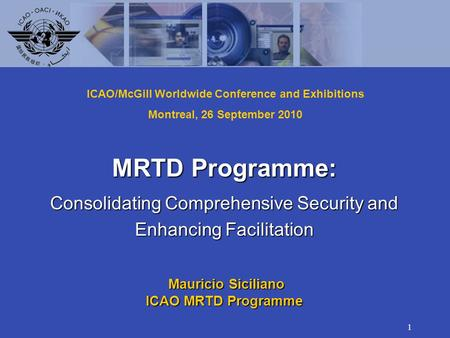 1 MRTD Programme: Consolidating Comprehensive Security and Enhancing Facilitation Mauricio Siciliano Mauricio Siciliano ICAO MRTD Programme ICAO/McGill.