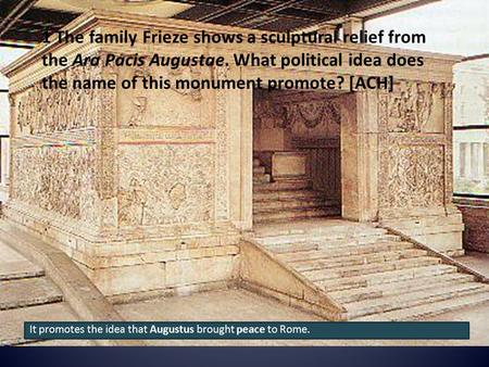 1 The family Frieze shows a sculptural relief from the Ara Pacis Augustae. What political idea does the name of this monument promote? [ACH] It promotes.