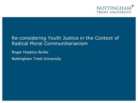 Re-considering Youth Justice in the Context of Radical Moral Communitarianism Roger Hopkins Burke Nottingham Trent University.