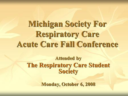 Michigan Society For Respiratory Care Acute Care Fall Conference Attended by The Respiratory Care Student Society Monday, October 6, 2008.