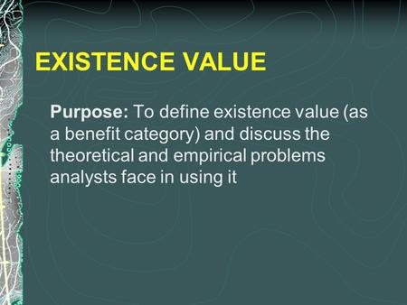 EXISTENCE VALUE Purpose: To define existence value (as a benefit category) and discuss the theoretical and empirical problems analysts face in using it.