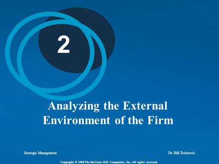 Strategic Management Dr. Bill Todorovic Copyright © 2008 The McGraw-Hill Companies, Inc. All rights reserved. 2 Analyzing the External Environment of the.