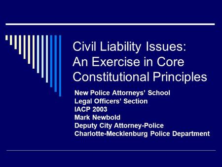 Civil Liability Issues: An Exercise in Core Constitutional Principles New Police Attorneys' School Legal Officers' Section IACP 2003 Mark Newbold Deputy.