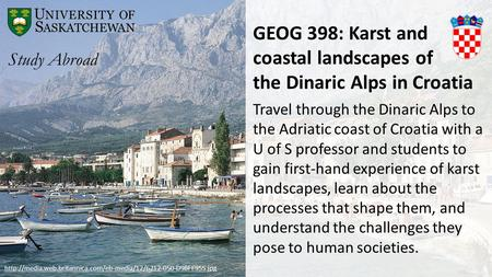 GEOG 398: Karst and coastal landscapes of the Dinaric Alps in Croatia Travel through the Dinaric Alps to the Adriatic coast of Croatia with a U of S professor.