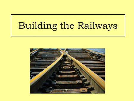 Building the Railways. Aims: Identify the methods used to build railway lines in Britain. Examine life as a worker on the railway lines.