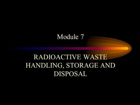Module 7 RADIOACTIVE WASTE HANDLING, STORAGE AND DISPOSAL.