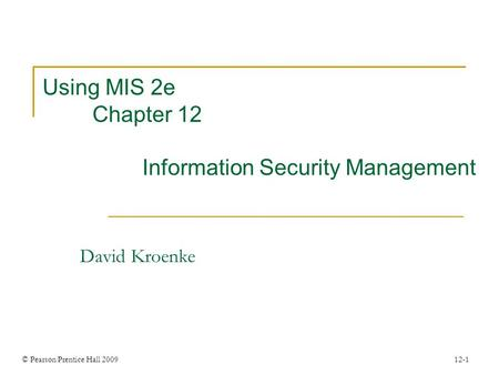 © Pearson Prentice Hall 2009 12-1 Using MIS 2e Chapter 12 Information Security Management David Kroenke.