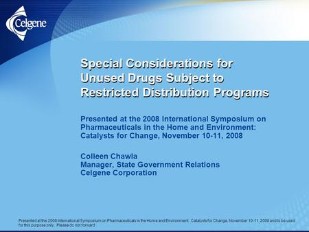 Presented at the 2008 International Symposium on Pharmaceuticals in the Home and Environment: Catalysts for Change, November 10-11, 2008 and to be used.