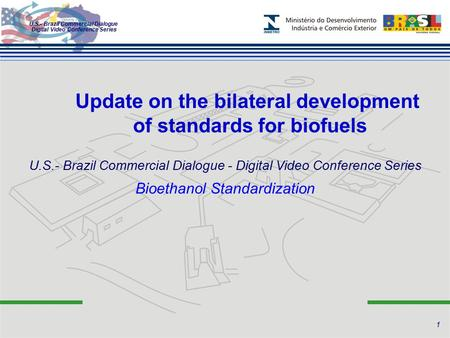 U.S.- Brazil Commercial Dialogue Digital Video Conference Series Update on the bilateral development of standards for biofuels Bioethanol Standardization.