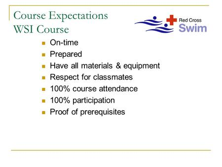 Course Expectations WSI Course On-time Prepared Have all materials & equipment Respect for classmates 100% course attendance 100% participation Proof of.