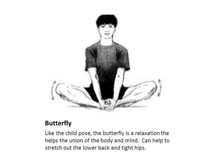 Butterfly Like the child pose, the butterfly is a relaxation the helps the union of the body and mind. Can help to stretch out the lower back and tight.