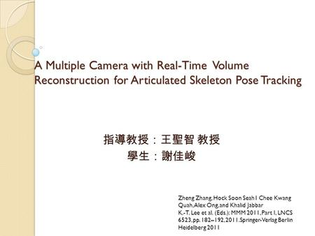 A Multiple Camera with Real-Time Volume Reconstruction for Articulated Skeleton Pose Tracking 指導教授:王聖智 教授 學生:謝佳峻 Zheng Zhang, Hock Soon Seah1 Chee Kwang.