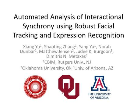 Automated Analysis of Interactional Synchrony using Robust Facial Tracking and Expression Recognition Xiang Yu 1, Shaoting Zhang 1, Yang Yu 1, Norah Dunbar.