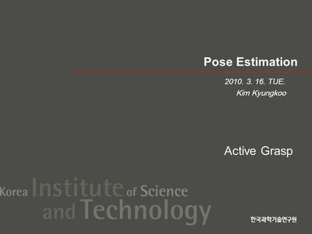 Pose Estimation 2010. 3. 16. TUE. Kim Kyungkoo Active Grasp.