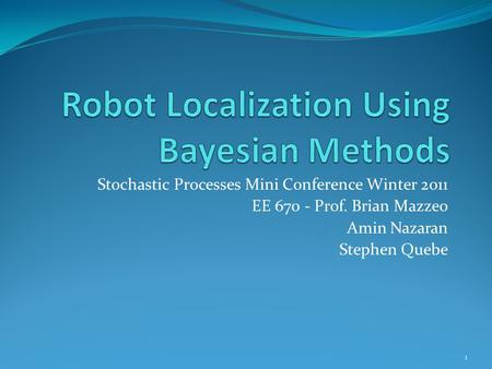 Stochastic Processes Mini Conference Winter 2011 EE 670 - Prof. Brian Mazzeo Amin Nazaran Stephen Quebe 1.
