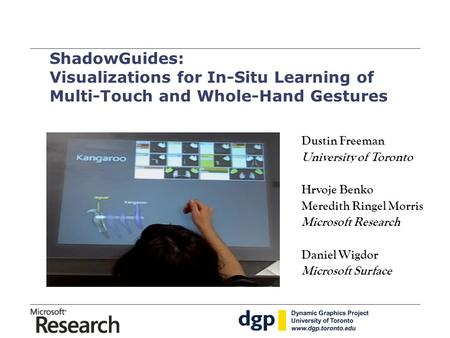 ShadowGuides: Visualizations for In-Situ Learning of Multi-Touch and Whole-Hand Gestures Dustin Freeman University of Toronto Hrvoje Benko Meredith Ringel.