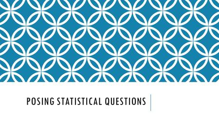 POSING STATISTICAL QUESTIONS. WHAT IS A STATISTICAL QUESTION?? A statistical question is one that can be answered by collecting data that vary (not all.