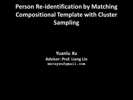Yuanlu Xu Advisor: Prof. Liang Lin Person Re-identification by Matching Compositional Template with Cluster Sampling.