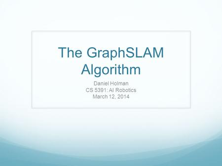 The GraphSLAM Algorithm Daniel Holman CS 5391: AI Robotics March 12, 2014.