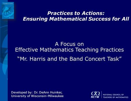 Practices to Actions: Ensuring Mathematical Success for All Developed by: Dr. DeAnn Huinker, University of Wisconsin–Milwaukee A Focus on Effective Mathematics.