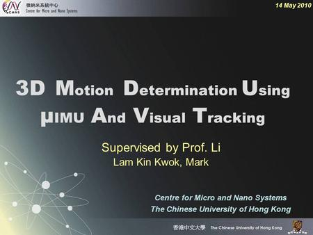 3D M otion D etermination U sing µ IMU A nd V isual T racking 14 May 2010 Centre for Micro and Nano Systems The Chinese University of Hong Kong Supervised.