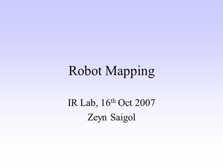 Robot Mapping IR Lab, 16 th Oct 2007 Zeyn Saigol.